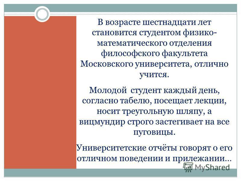 В возрасте шестнадцати лет становится студентом физико- математического отделения философского факультета Московского университета, отлично учится. Молодой студент каждый день, согласно табелю, посещает лекции, носит треугольную шляпу, а вицмундир ст