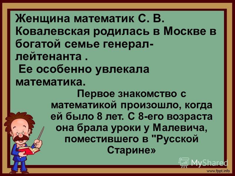 Женщина математик С. В. Ковалевская родилась в Москве в богатой семье генерал- лейтенанта. Ее особенно увлекала математика. Первое знакомство с математикой произошло, когда ей было 8 лет. С 8-его возраста она брала уроки у Малевича, поместившего в