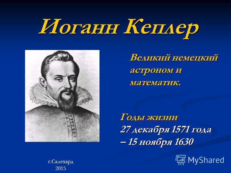 Иоганн Кеплер Великий немецкий астроном и математик. Годы жизни 27 декабря 1571 года – 15 ноября 1630 г.Салехард 2015