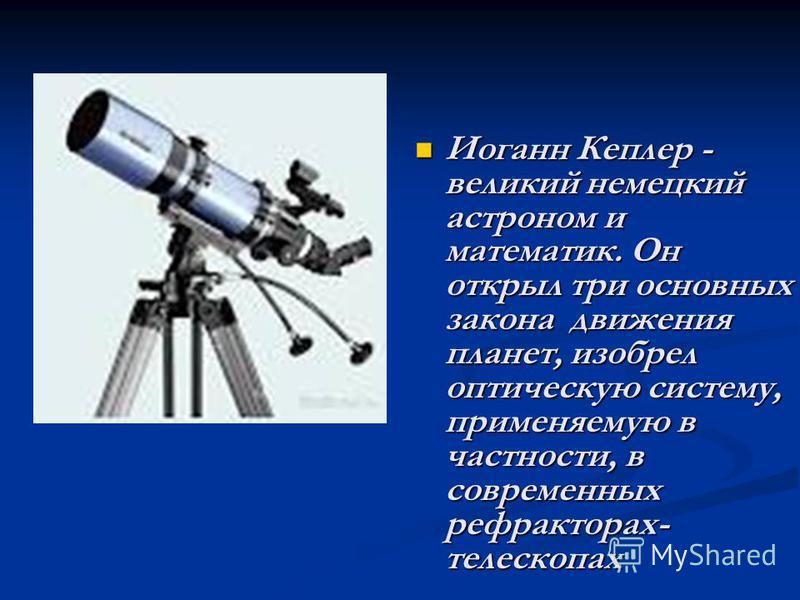 Иоганн Кеплер - великий немецкий астроном и математик. Он открыл три основных закона движения планет, изобрел оптическую систему, применяемую в частности, в современных рефракторах- телескопах Иоганн Кеплер - великий немецкий астроном и математик. Он