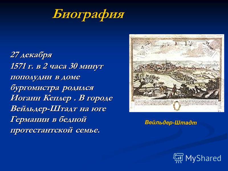 Биография 27 декабря 1571 г. в 2 часа 30 минут пополудни в доме бургомистра родился Иоганн Кеплер. В городе Вейльдер-Штадт на юге Германии в бедной протестантской семье 27 декабря 1571 г. в 2 часа 30 минут пополудни в доме бургомистра родился Иоганн