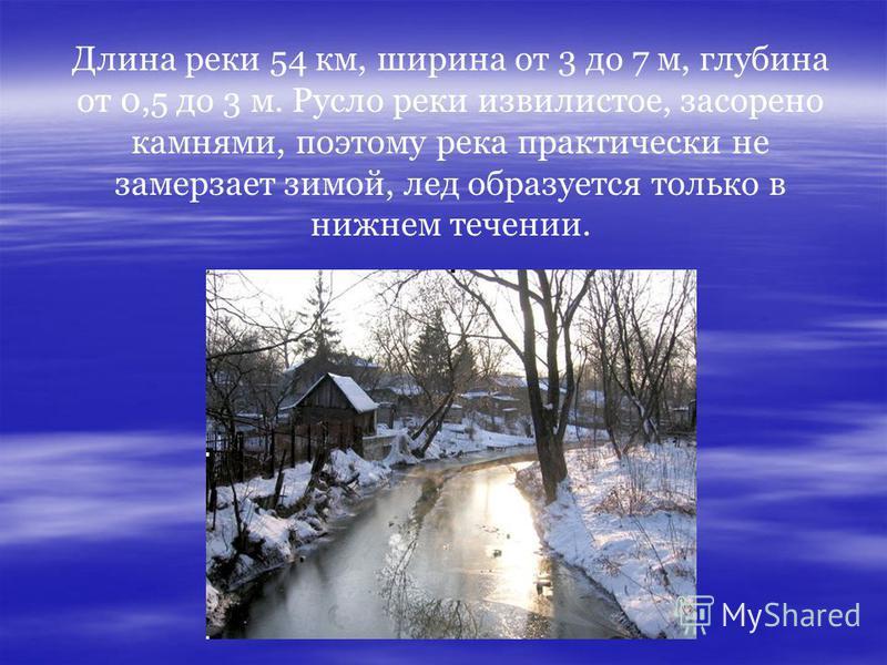 Длина реки 54 км, ширина от 3 до 7 м, глубина от 0,5 до 3 м. Русло реки извилистое, засорено камнями, поэтому река практически не замерзает зимой, лед образуется только в нижнем течении.