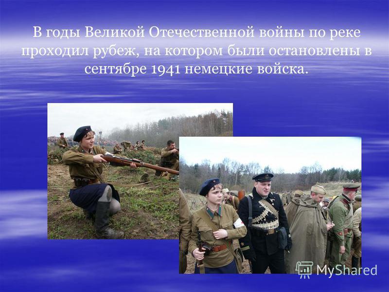 В годы Великой Отечественной войны по реке проходил рубеж, на котором были остановлены в сентябре 1941 немецкие войска.