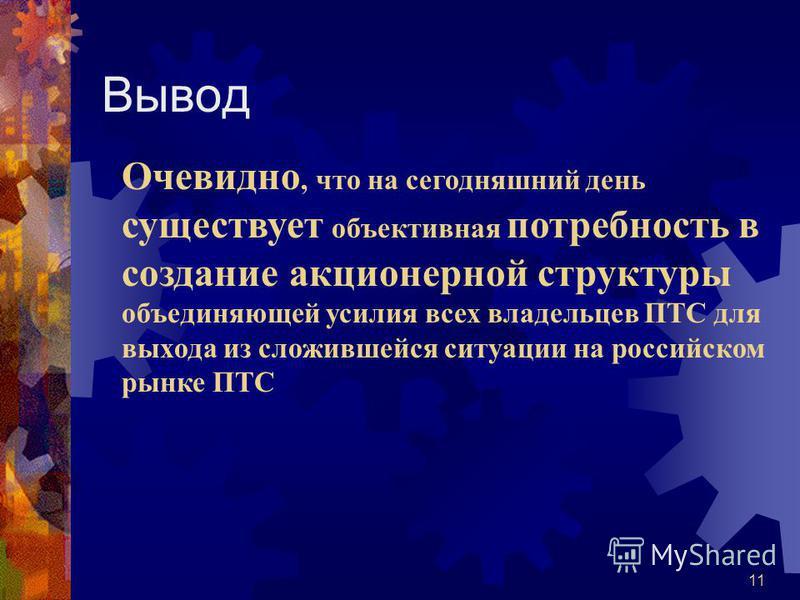 11 Вывод Очевидно, что на сегодняшний день существует объективная потребность в создание акционерной структуры объединяющей усилия всех владельцев ПТС для выхода из сложившейся ситуации на российском рынке ПТС