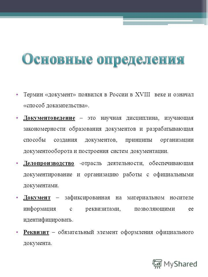Термин «документ» появился в России в XVIII веке и означал «способ доказательства». Документоведение – это научная дисциплина, изучающая закономерности образования документов и разрабатывающая способы создания документов, принципы организации докумен