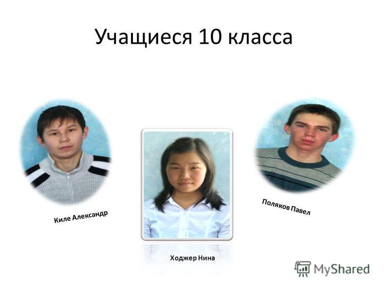 Учащиеся 10 класса Киле Александр Поляков Павел Ходжер Нина