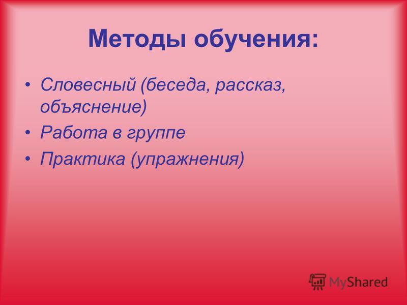 Методы обучения: Словесный (беседа, рассказ, объяснение) Работа в группе Практика (упражнения)