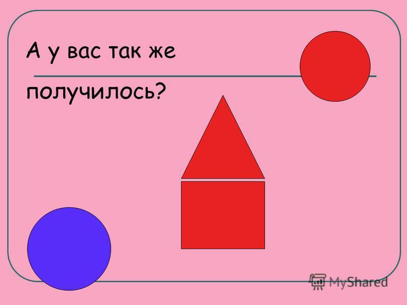 Нарисуй в верхнем правом углу красный кружок, в нижним левом угол – синий, в центре фигуру домика с красной треугольной крышей и красным квадратом в основании