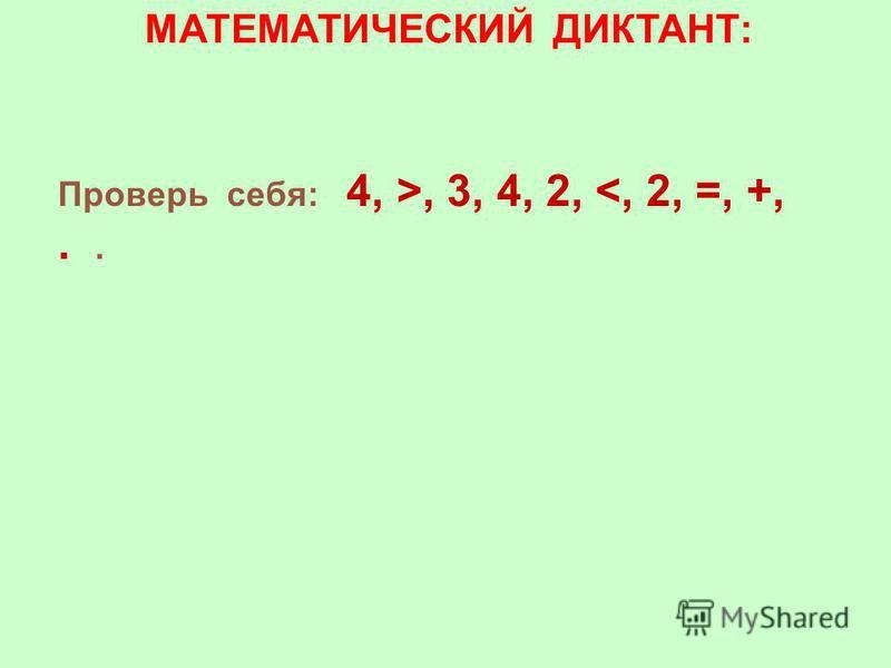 МАТЕМАТИЧЕСКИЙ ДИКТАНТ: Проверь себя: 4, >, 3, 4, 2, <, 2, =, +,..