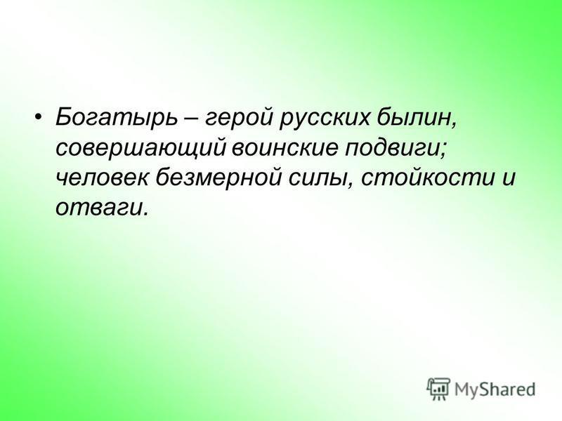 Богатырь – герой русских былин, совершающий воинские подвиги; человек безмерной силы, стойкости и отваги.