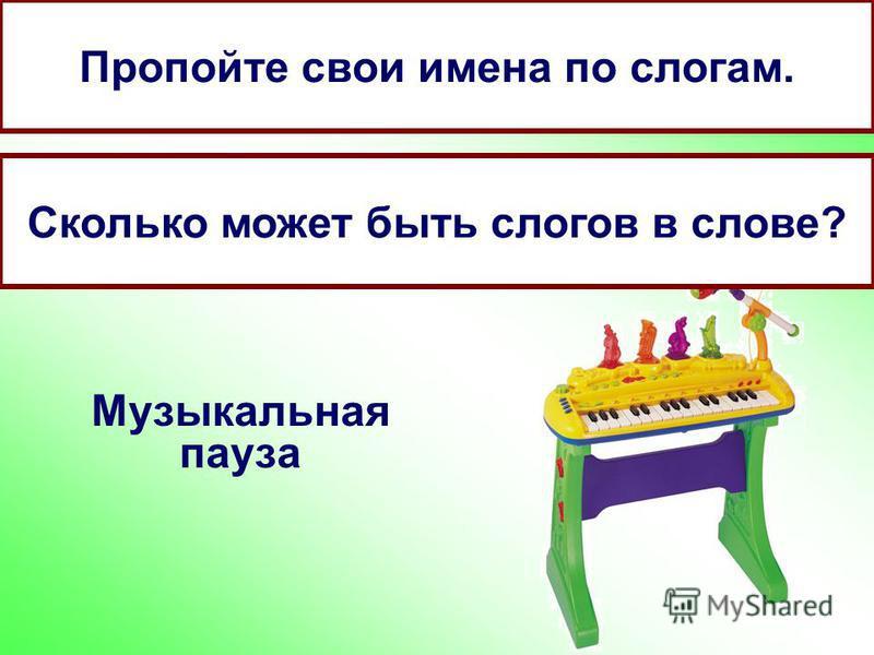 Музыкальная пауза Пропойте свои имена по слогам. Сколько может быть слогов в слове?