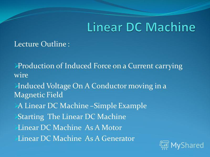 Lecture Outline : Production of Induced Force on a Current carrying wire Induced Voltage On A Conductor moving in a Magnetic Field A Linear DC Machine –Simple Example Starting The Linear DC Machine Linear DC Machine As A Motor Linear DC Machine As A