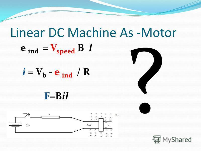 Linear DC Machine As -Motor e ind = V speed B l i = V b - e ind / R F=Bil ?