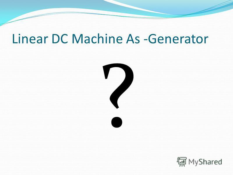 Linear DC Machine As -Generator ?