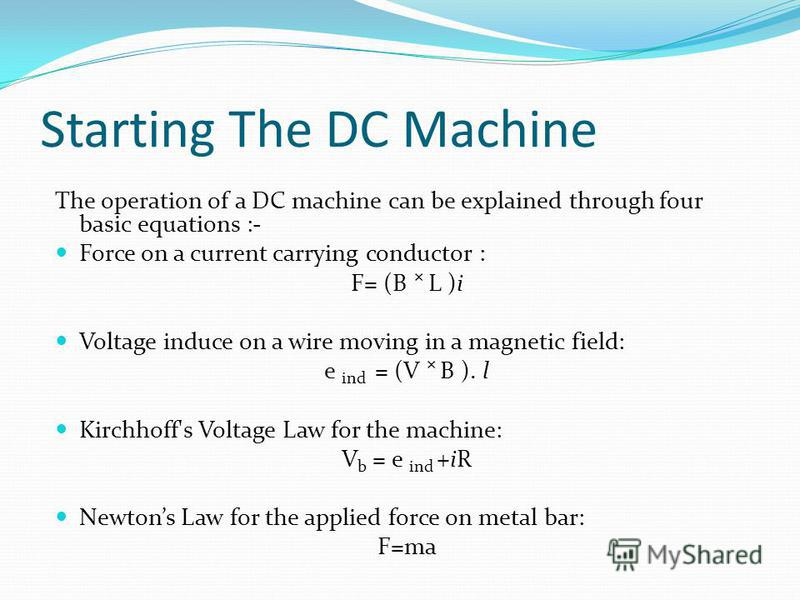 Starting The DC Machine The operation of a DC machine can be explained through four basic equations :- Force on a current carrying conductor : F= (B L )i Voltage induce on a wire moving in a magnetic field: e ind = (V B ). l Kirchhoff's Voltage Law f