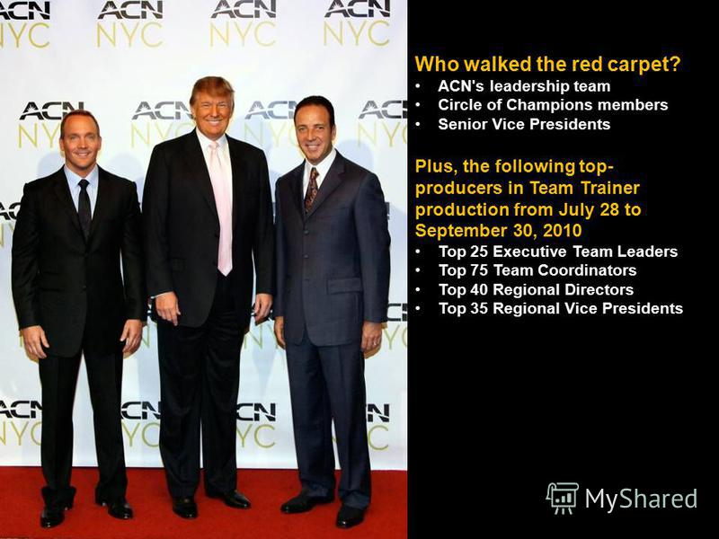 Who walked the red carpet? ACN's leadership team Circle of Champions members Senior Vice Presidents Plus, the following top- producers in Team Trainer production from July 28 to September 30, 2010 Top 25 Executive Team Leaders Top 75 Team Coordinator