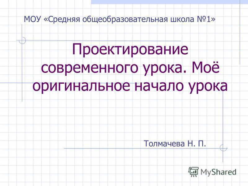 Проектирование современного урока. Моё оригинальное начало урока Толмачева Н. П. МОУ «Средняя общеобразовательная школа 1»