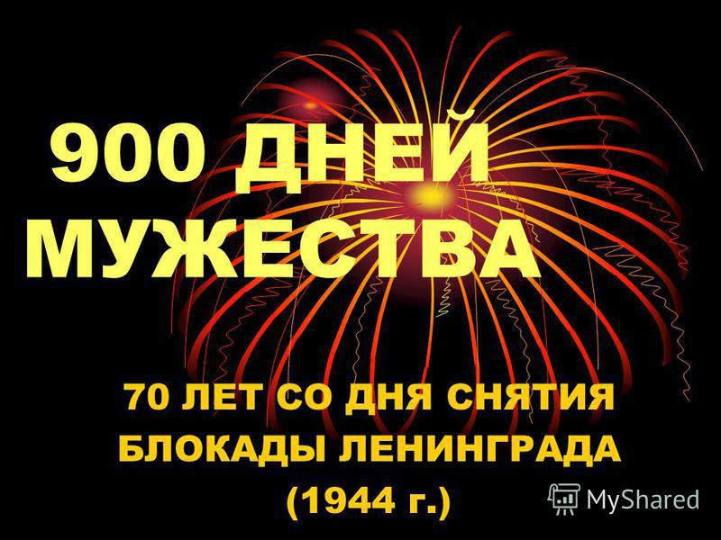 900 ДНЕЙ МУЖЕСТВА 70 ЛЕТ СО ДНЯ СНЯТИЯ БЛОКАДЫ ЛЕНИНГРАДА (1944 г.)