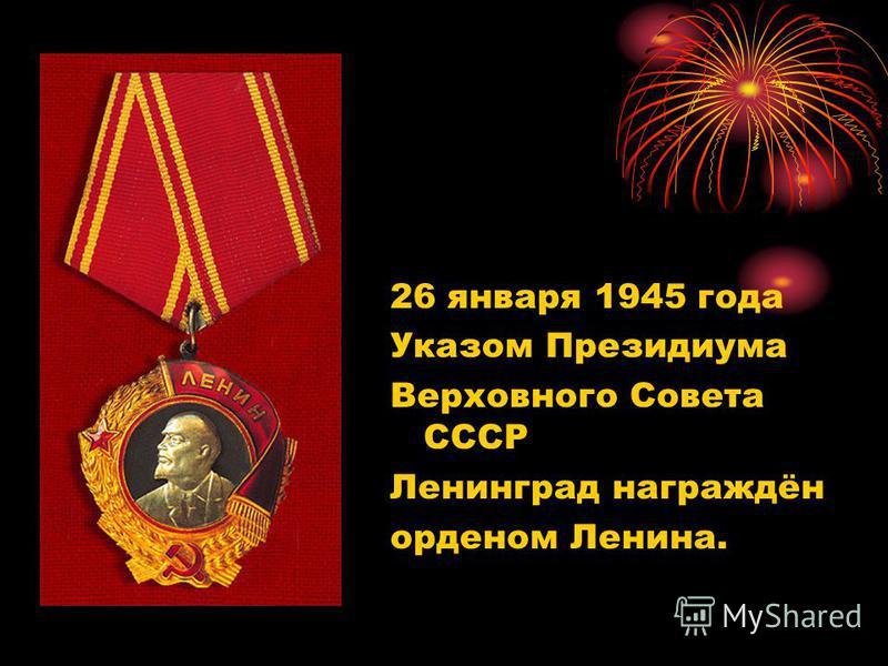 26 января 1945 года Указом Президиума Верховного Совета СССР Ленинград награждён орденом Ленина.
