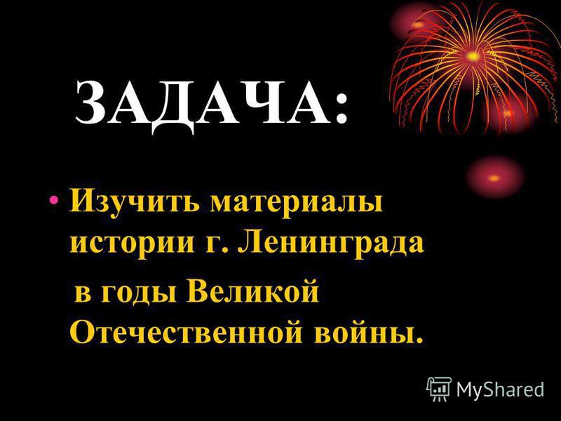 ЗАДАЧА: Изучить материалы истории г. Ленинграда в годы Великой Отечественной войны.