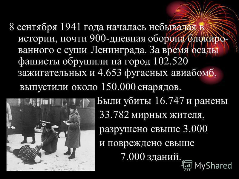 8 сентября 1941 года началась небывалая в истории, почти 900-дневная оборона блокированного с суши Ленинграда. За время осады фашисты обрушили на город 102.520 зажигательных и 4.653 фугасных авиабомб, выпустили около 150.000 снарядов. Были убиты 16.7