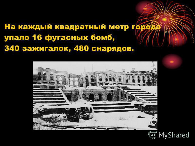 На каждый квадратный метр города упало 16 фугасных бомб, 340 зажигалок, 480 снарядов.