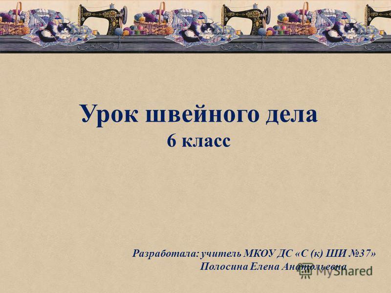 Урок швейного дела 6 класс Разработала: учитель МКОУ ДС «С (к) ШИ 37» Полосина Елена Анатольевна