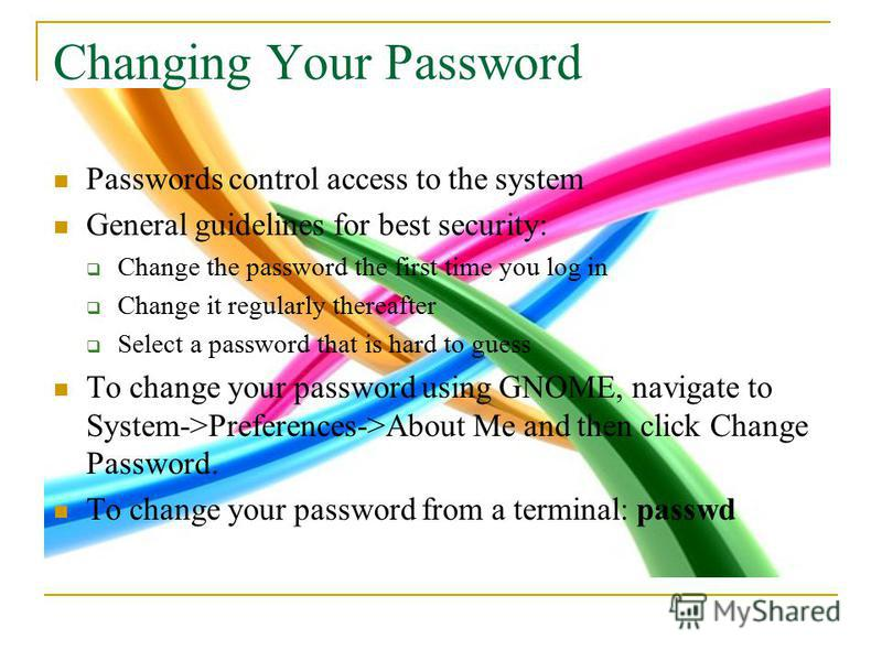 Changing Your Password Passwords control access to the system General guidelines for best security: Change the password the first time you log in Change it regularly thereafter Select a password that is hard to guess To change your password using GNO