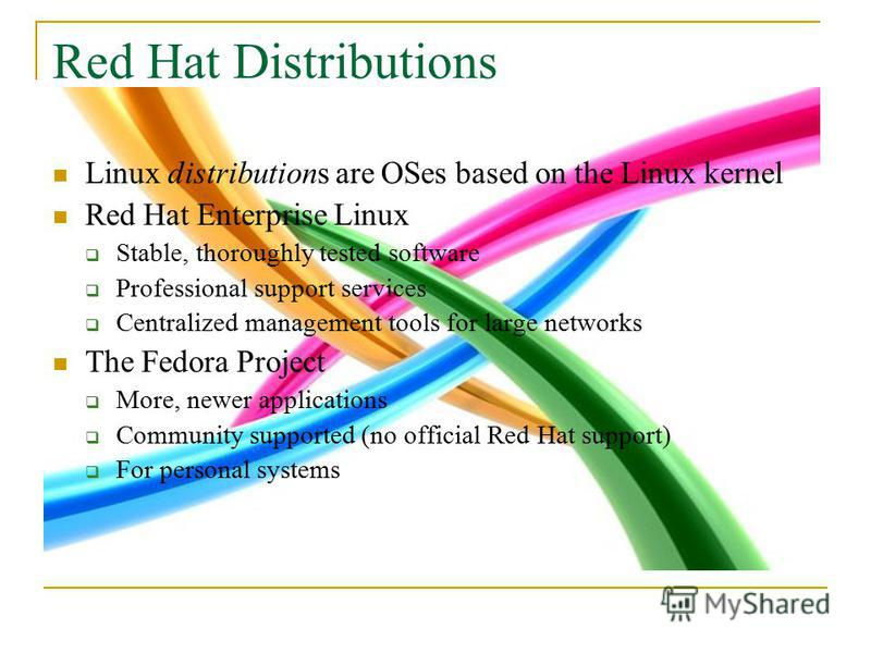Red Hat Distributions Linux distributions are OSes based on the Linux kernel Red Hat Enterprise Linux Stable, thoroughly tested software Professional support services Centralized management tools for large networks The Fedora Project More, newer appl