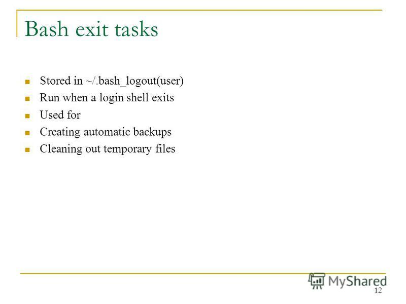 Bash exit tasks Stored in ~/.bash_logout(user) Run when a login shell exits Used for Creating automatic backups Cleaning out temporary files 12