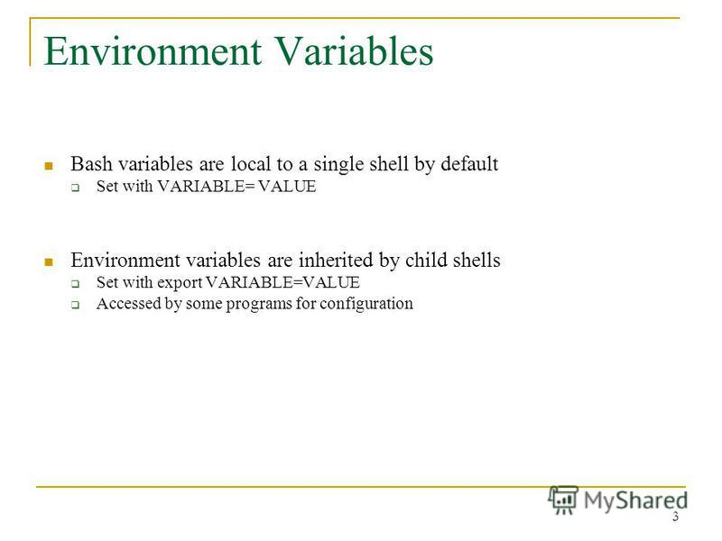 Environment Variables Bash variables are local to a single shell by default Set with VARIABLE= VALUE Environment variables are inherited by child shells Set with export VARIABLE=VALUE Accessed by some programs for configuration 3