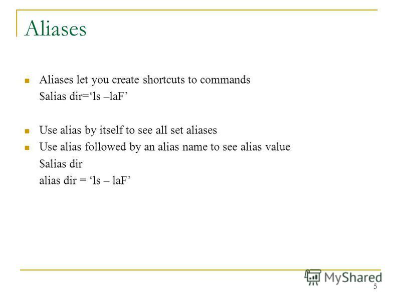 Aliases Aliases let you create shortcuts to commands $alias dir=ls –laF Use alias by itself to see all set aliases Use alias followed by an alias name to see alias value $alias dir alias dir = ls – laF 5
