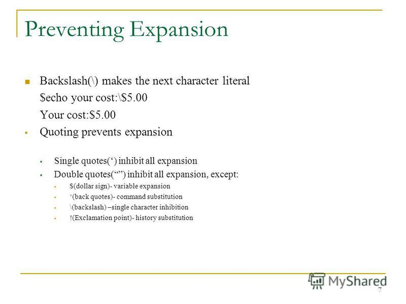 Preventing Expansion Backslash(\) makes the next character literal $echo your cost:\$5.00 Your cost:$5.00 Quoting prevents expansion Single quotes() inhibit all expansion Double quotes() inhibit all expansion, except: $(dollar sign)- variable expansi