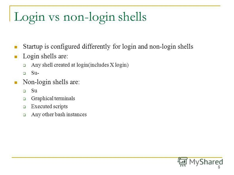 Login vs non-login shells Startup is configured differently for login and non-login shells Login shells are: Any shell created at login(includes X login) Su- Non-login shells are: Su Graphical terminals Executed scripts Any other bash instances 8