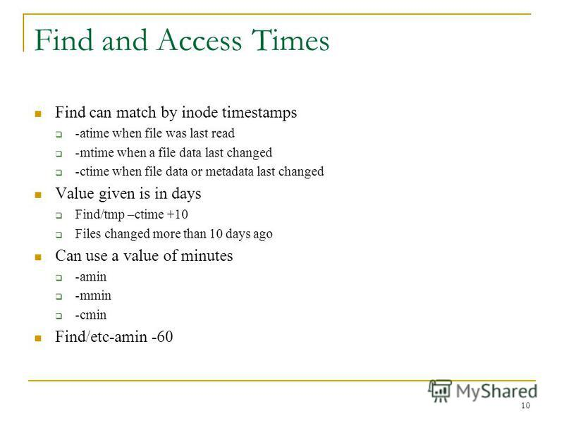 Find and Access Times Find can match by inode timestamps -atime when file was last read -mtime when a file data last changed -ctime when file data or metadata last changed Value given is in days Find/tmp –ctime +10 Files changed more than 10 days ago