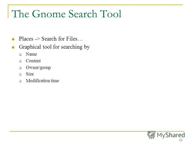 The Gnome Search Tool Places -> Search for Files… Graphical tool for searching by Name Content Owner/group Size Modification time 13