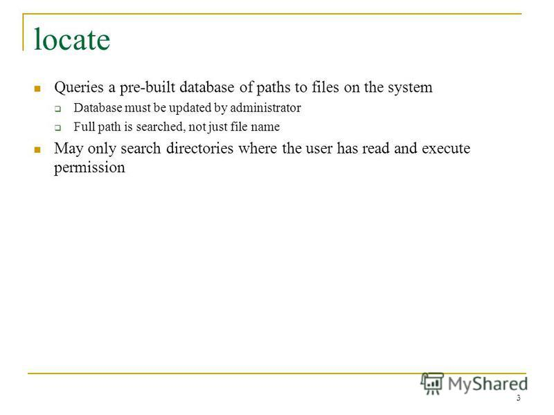 locate Queries a pre-built database of paths to files on the system Database must be updated by administrator Full path is searched, not just file name May only search directories where the user has read and execute permission 3