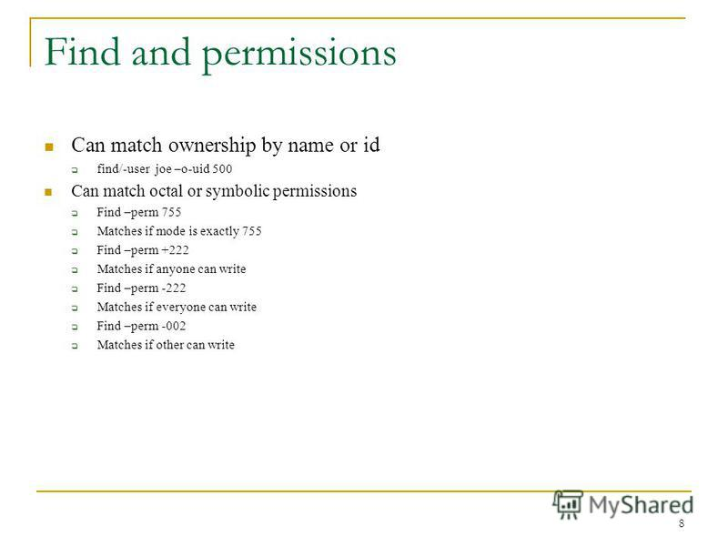 Find and permissions Can match ownership by name or id find/-user joe –o-uid 500 Can match octal or symbolic permissions Find –perm 755 Matches if mode is exactly 755 Find –perm +222 Matches if anyone can write Find –perm -222 Matches if everyone can