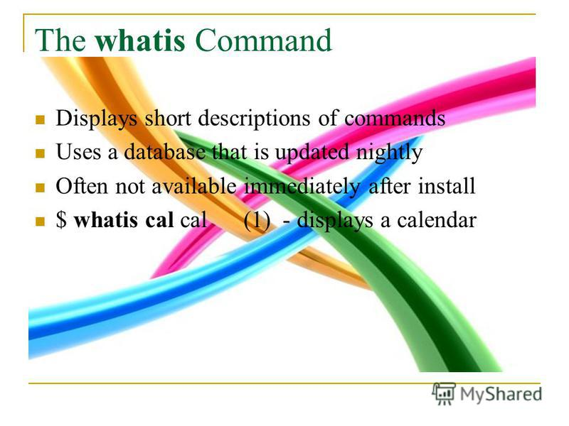 The whatis Command Displays short descriptions of commands Uses a database that is updated nightly Often not available immediately after install $ whatis cal cal (1) - displays a calendar