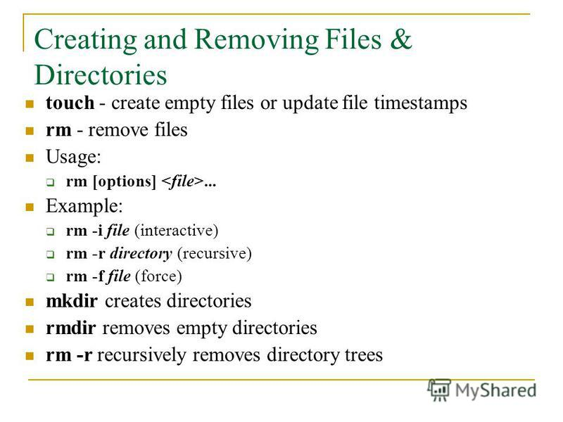 touch - create empty files or update file timestamps rm - remove files Usage: rm [options]... Example: rm -i file (interactive) rm -r directory (recursive) rm -f file (force) mkdir creates directories rmdir removes empty directories rm -r recursively