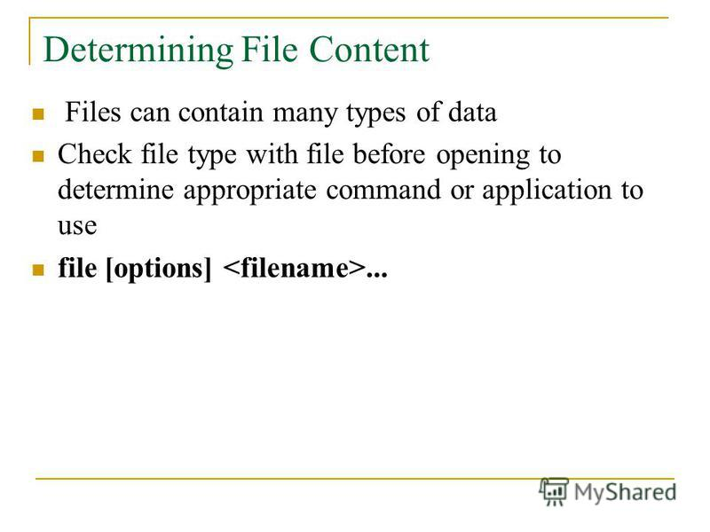 Files can contain many types of data Check file type with file before opening to determine appropriate command or application to use file [options]... Determining File Content