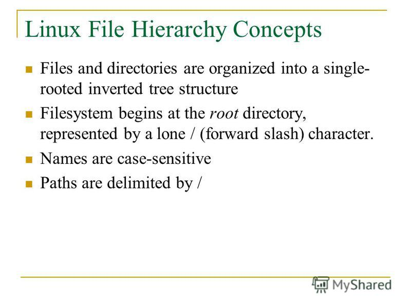 Linux File Hierarchy Concepts Files and directories are organized into a single- rooted inverted tree structure Filesystem begins at the root directory, represented by a lone / (forward slash) character. Names are case-sensitive Paths are delimited b