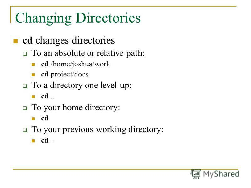 Changing Directories cd changes directories To an absolute or relative path: cd /home/joshua/work cd project/docs To a directory one level up: cd.. To your home directory: cd To your previous working directory: cd -