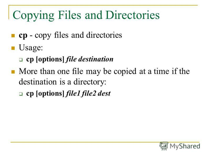 Copying Files and Directories cp - copy files and directories Usage: cp [options] file destination More than one file may be copied at a time if the destination is a directory: cp [options] file1 file2 dest