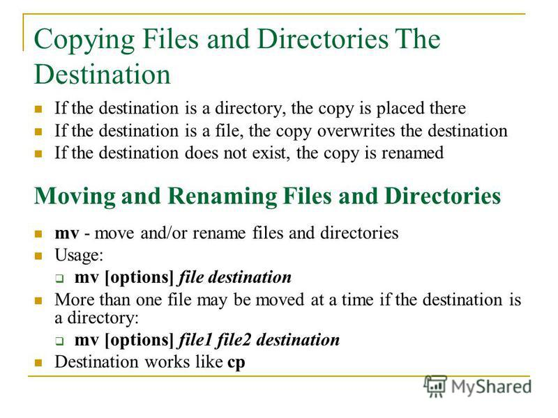If the destination is a directory, the copy is placed there If the destination is a file, the copy overwrites the destination If the destination does not exist, the copy is renamed Moving and Renaming Files and Directories mv - move and/or rename fil