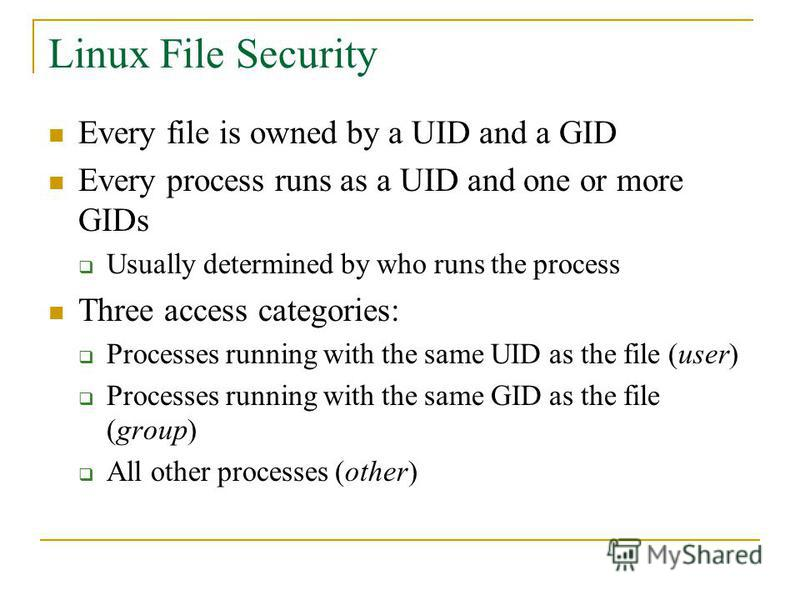 Linux File Security Every file is owned by a UID and a GID Every process runs as a UID and one or more GIDs Usually determined by who runs the process Three access categories: Processes running with the same UID as the file (user) Processes running w