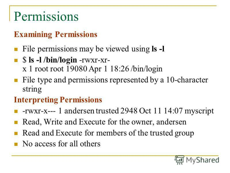 Permissions Examining Permissions File permissions may be viewed using ls -l $ ls -l /bin/login -rwxr-xr- x 1 root root 19080 Apr 1 18:26 /bin/login File type and permissions represented by a 10-character string Interpreting Permissions -rwxr-x--- 1