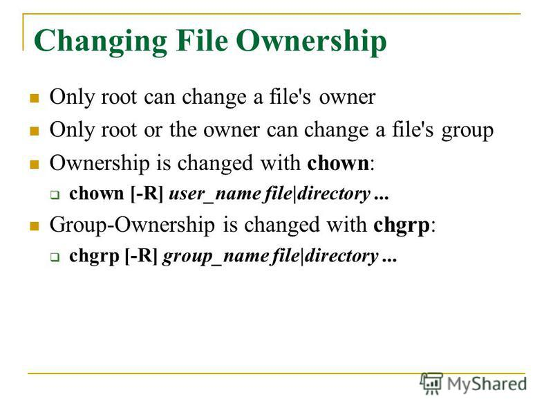Changing File Ownership Only root can change a file's owner Only root or the owner can change a file's group Ownership is changed with chown: chown [-R] user_name file|directory... Group-Ownership is changed with chgrp: chgrp [-R] group_name file|dir