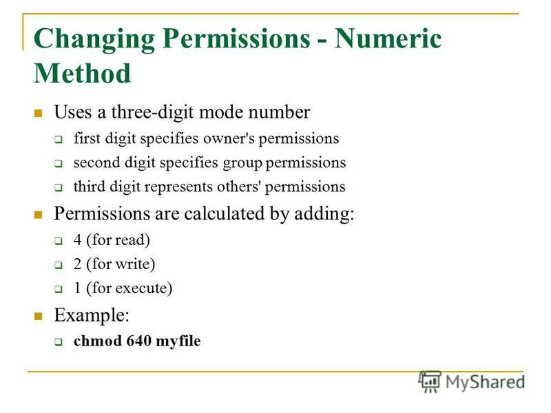 Changing Permissions - Numeric Method Uses a three-digit mode number first digit specifies owner's permissions second digit specifies group permissions third digit represents others' permissions Permissions are calculated by adding: 4 (for read) 2 (f