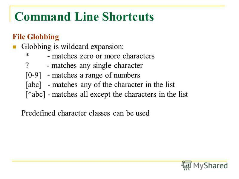 Command Line Shortcuts File Globbing Globbing is wildcard expansion: * - matches zero or more characters ? - matches any single character [0-9] - matches a range of numbers [abc] - matches any of the character in the list [^abc] - matches all except